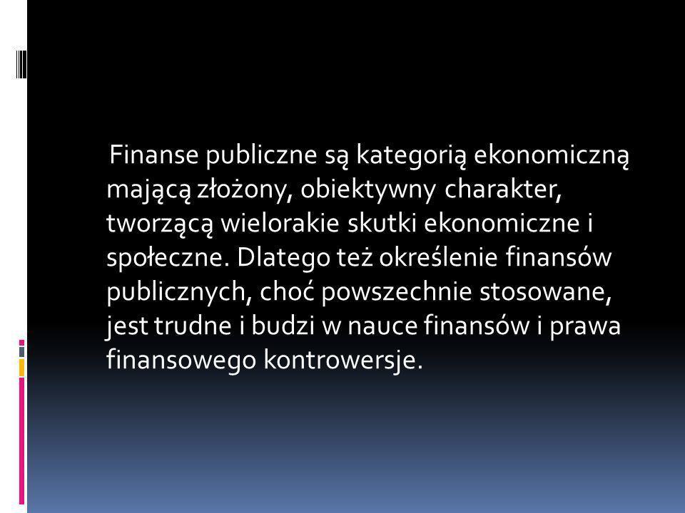 Finanse publiczne są kategorią ekonomiczną mającą złożony, obiektywny charakter, tworzącą wielorakie skutki ekonomiczne i społeczne. Dlatego też okreś