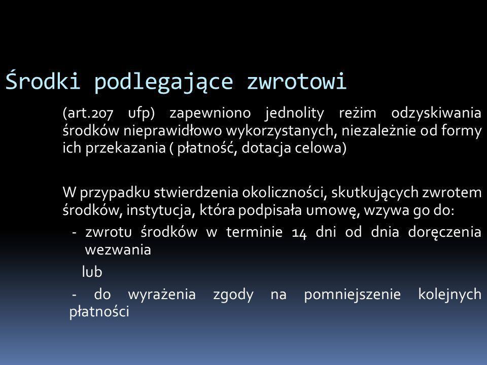 Środki podlegające zwrotowi (art.207 ufp) zapewniono jednolity reżim odzyskiwania środków nieprawidłowo wykorzystanych, niezależnie od formy ich przek