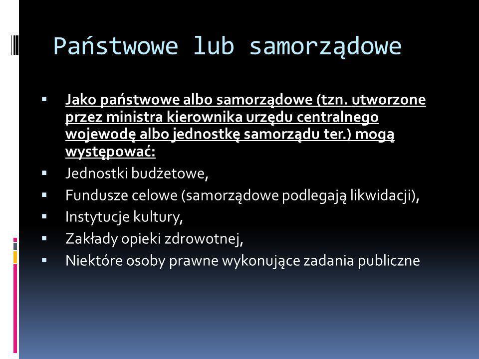 Państwowe lub samorządowe Jako państwowe albo samorządowe (tzn. utworzone przez ministra kierownika urzędu centralnego wojewodę albo jednostkę samorzą