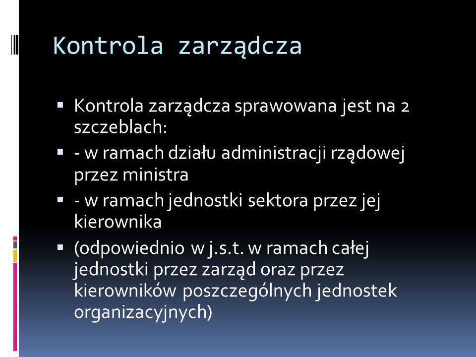 Kontrola zarządcza Kontrola zarządcza sprawowana jest na 2 szczeblach: - w ramach działu administracji rządowej przez ministra - w ramach jednostki se
