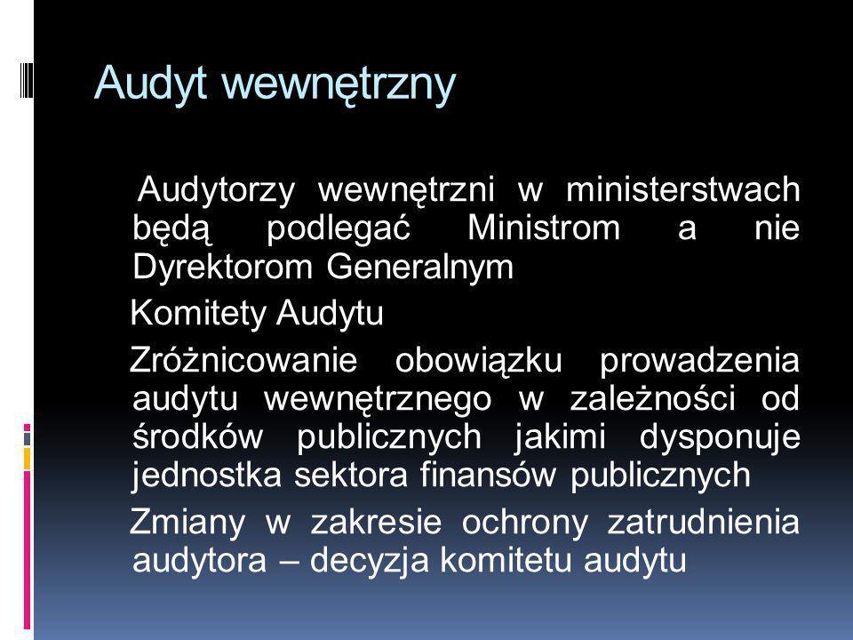Audyt wewnętrzny Audytorzy wewnętrzni w ministerstwach będą podlegać Ministrom a nie Dyrektorom Generalnym Komitety Audytu Zróżnicowanie obowiązku pro