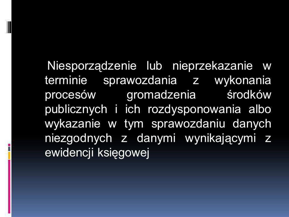 Niesporządzenie lub nieprzekazanie w terminie sprawozdania z wykonania procesów gromadzenia środków publicznych i ich rozdysponowania albo wykazanie w