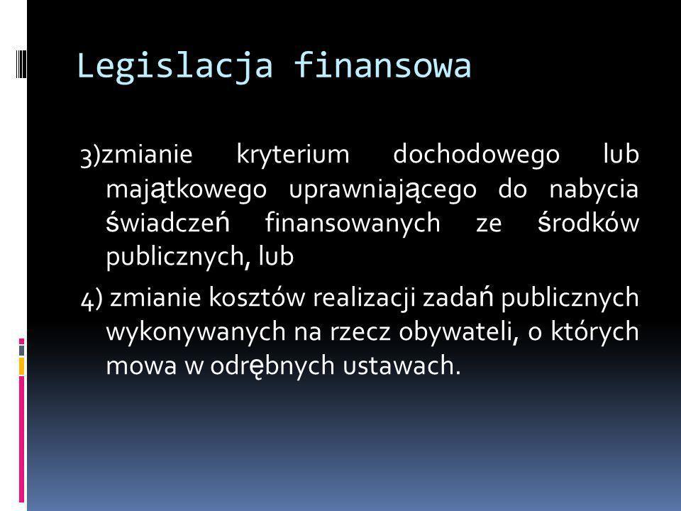 Legislacja finansowa 3)zmianie kryterium dochodowego lub maj ą tkowego uprawniaj ą cego do nabycia ś wiadcze ń finansowanych ze ś rodków publicznych,