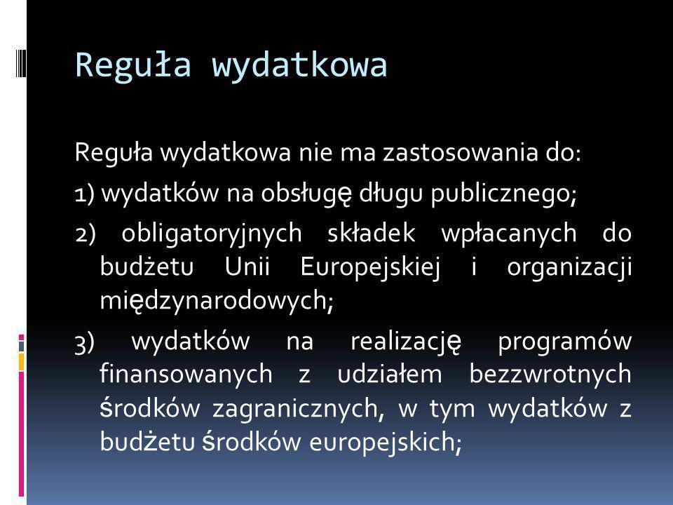 Reguła wydatkowa Reguła wydatkowa nie ma zastosowania do: 1) wydatków na obsług ę długu publicznego; 2) obligatoryjnych składek wpłacanych do budżetu
