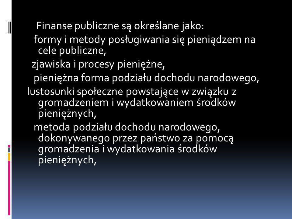 Finanse publiczne są określane jako: formy i metody posługiwania się pieniądzem na cele publiczne, zjawiska i procesy pieniężne, pieniężna forma podzi