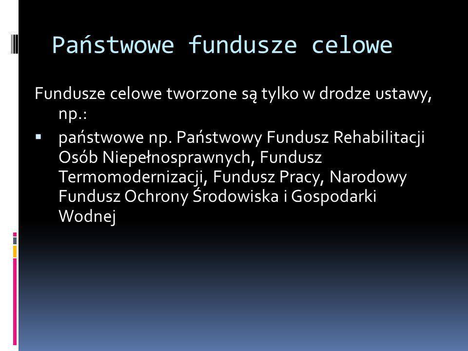 Państwowe fundusze celowe Fundusze celowe tworzone są tylko w drodze ustawy, np.: państwowe np. Państwowy Fundusz Rehabilitacji Osób Niepełnosprawnych