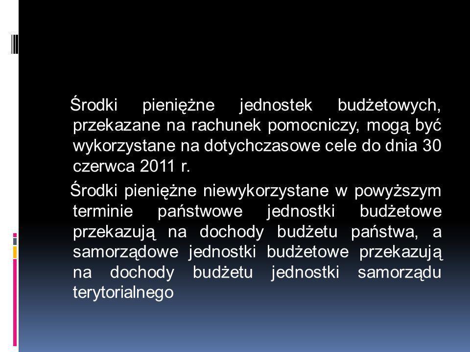 Środki pieniężne jednostek budżetowych, przekazane na rachunek pomocniczy, mogą być wykorzystane na dotychczasowe cele do dnia 30 czerwca 2011 r. Środ