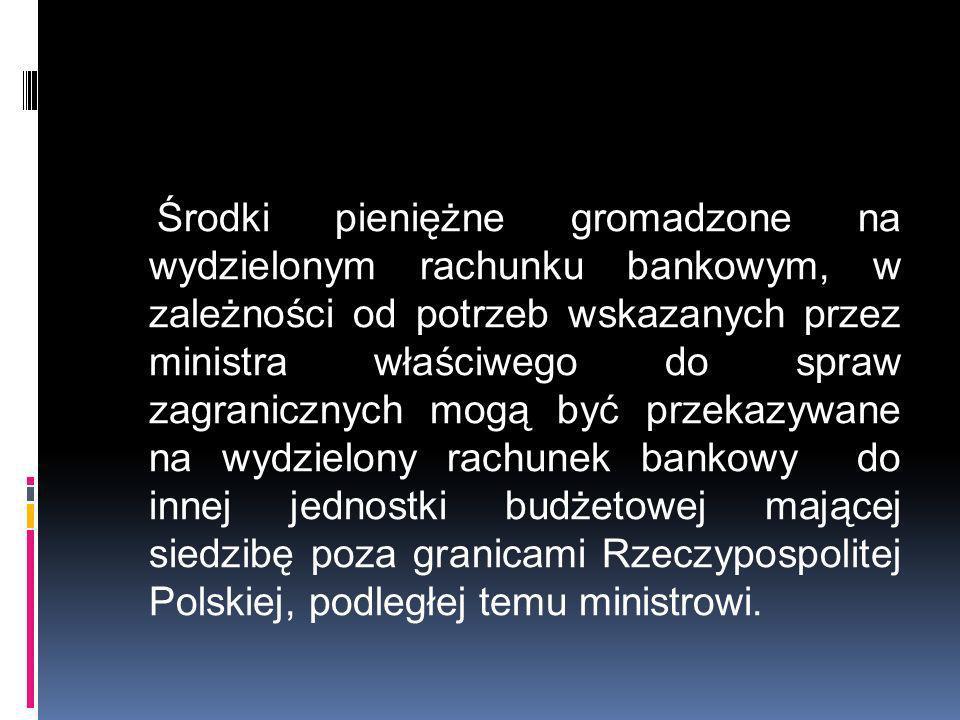 Środki pieniężne gromadzone na wydzielonym rachunku bankowym, w zależności od potrzeb wskazanych przez ministra właściwego do spraw zagranicznych mogą