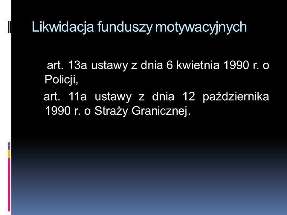 Likwidacja funduszy motywacyjnych art. 13a ustawy z dnia 6 kwietnia 1990 r. o Policji, art. 11a ustawy z dnia 12 października 1990 r. o Straży Granicz