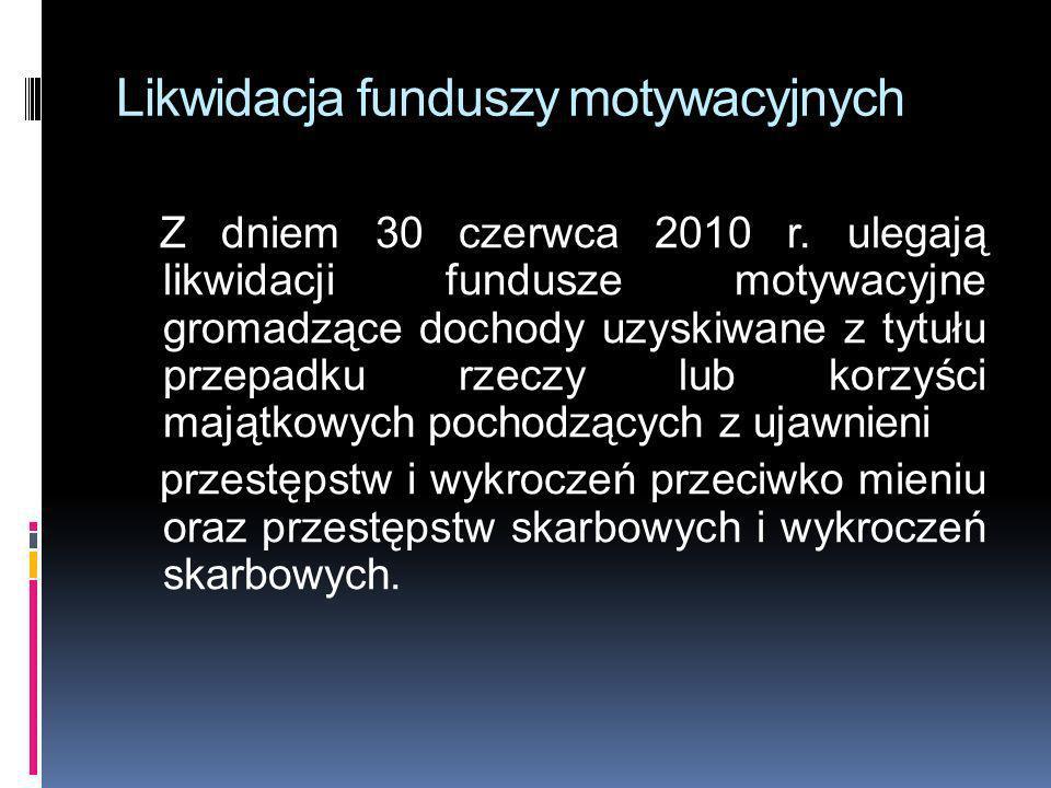 Likwidacja funduszy motywacyjnych Z dniem 30 czerwca 2010 r. ulegają likwidacji fundusze motywacyjne gromadzące dochody uzyskiwane z tytułu przepadku