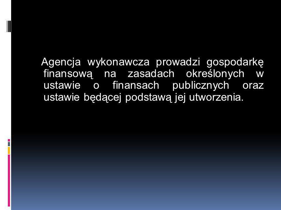Agencja wykonawcza prowadzi gospodarkę finansową na zasadach określonych w ustawie o finansach publicznych oraz ustawie będącej podstawą jej utworzeni