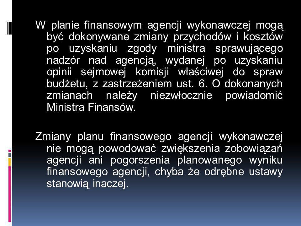 W planie finansowym agencji wykonawczej mogą być dokonywane zmiany przychodów i kosztów po uzyskaniu zgody ministra sprawującego nadzór nad agencją, w