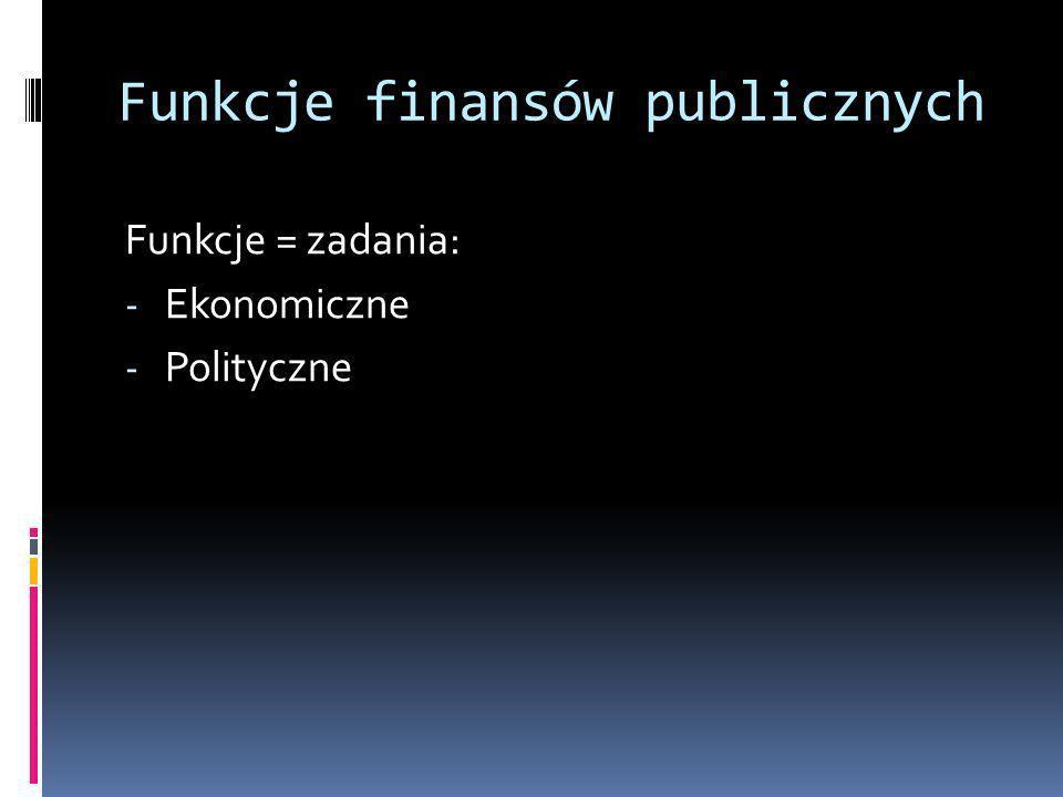 Funkcje finansów publicznych Funkcje = zadania: - Ekonomiczne - Polityczne