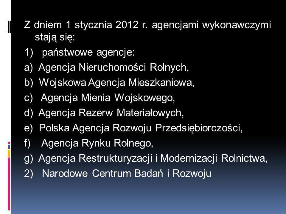 Z dniem 1 stycznia 2012 r. agencjami wykonawczymi stają się: 1) państwowe agencje: a) Agencja Nieruchomości Rolnych, b) Wojskowa Agencja Mieszkaniowa,