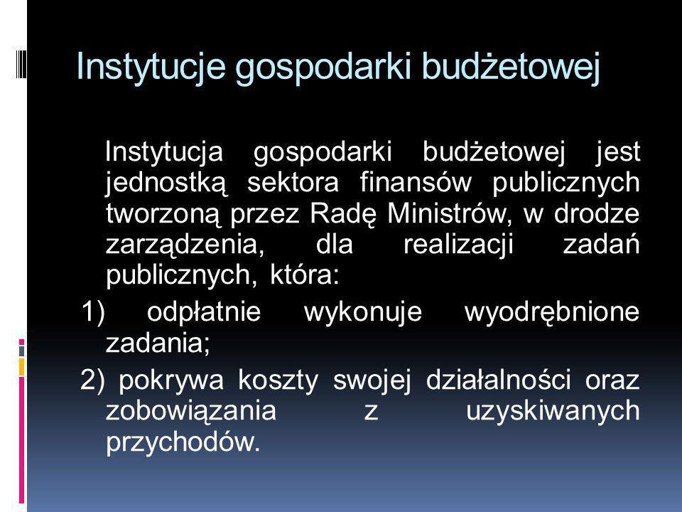 Instytucje gospodarki budżetowej Instytucja gospodarki budżetowej jest jednostką sektora finansów publicznych tworzoną przez Radę Ministrów, w drodze