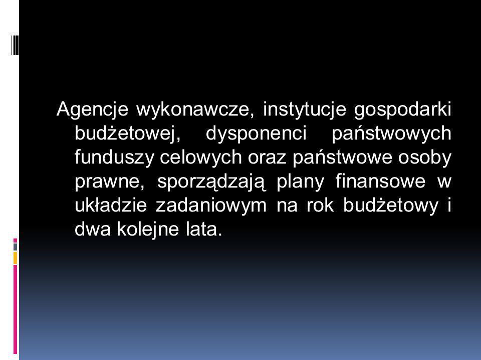 Agencje wykonawcze, instytucje gospodarki budżetowej, dysponenci państwowych funduszy celowych oraz państwowe osoby prawne, sporządzają plany finansow