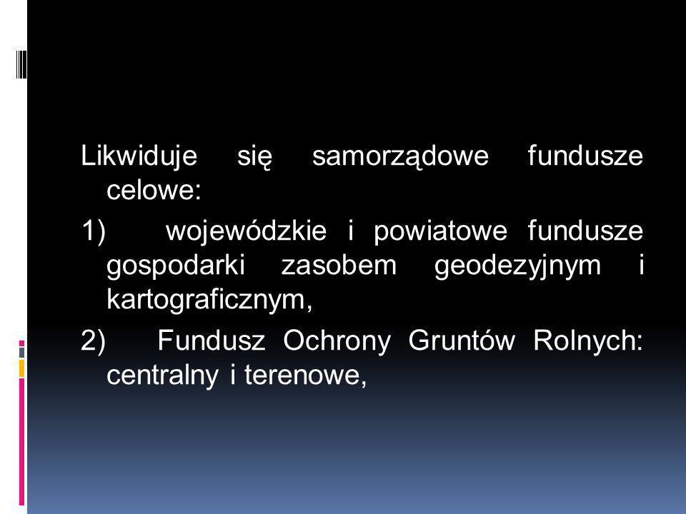 Likwiduje się samorządowe fundusze celowe: 1) wojewódzkie i powiatowe fundusze gospodarki zasobem geodezyjnym i kartograficznym, 2) Fundusz Ochrony Gr