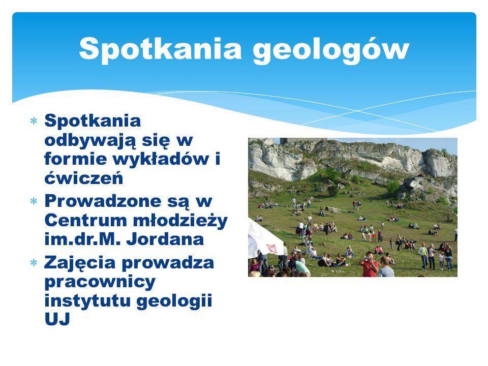 Spotkania geologów Spotkania odbywają się w formie wykładów i ćwiczeń Prowadzone są w Centrum młodzieży im.dr.M. Jordana Zajęcia prowadza pracownicy i