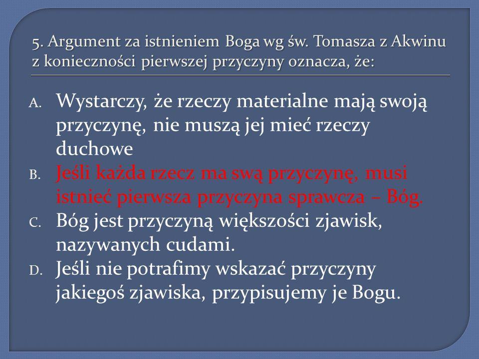 5. Argument za istnieniem Boga wg św. Tomasza z Akwinu z konieczności pierwszej przyczyny oznacza, że: A. Wystarczy, że rzeczy materialne mają swoją p