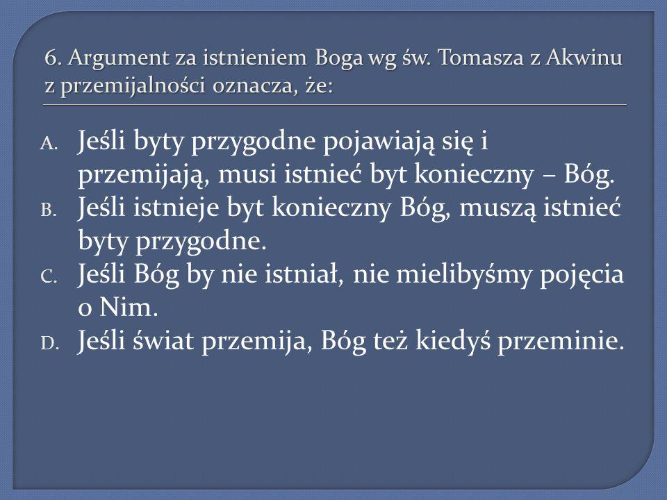6. Argument za istnieniem Boga wg św. Tomasza z Akwinu z przemijalności oznacza, że: A. Jeśli byty przygodne pojawiają się i przemijają, musi istnieć