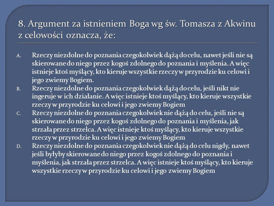 8. Argument za istnieniem Boga wg św. Tomasza z Akwinu z celowości oznacza, że: A. Rzeczy niezdolne do poznania czegokolwiek dążą do celu, nawet jeśli