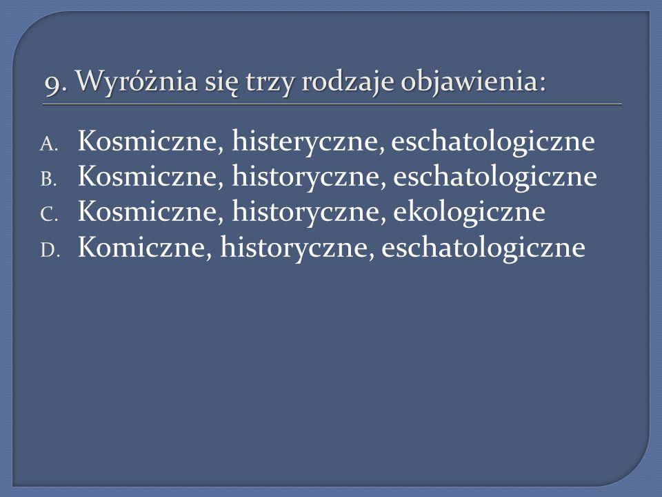 9. Wyróżnia się trzy rodzaje objawienia: A. Kosmiczne, histeryczne, eschatologiczne B. Kosmiczne, historyczne, eschatologiczne C. Kosmiczne, historycz