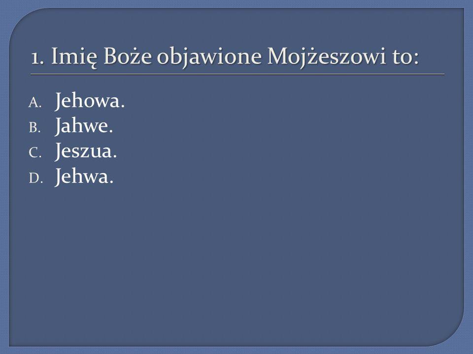 1. Imię Boże objawione Mojżeszowi to: A. Jehowa. B. Jahwe. C. Jeszua. D. Jehwa.
