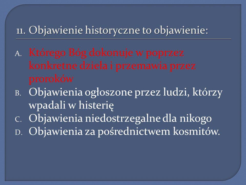 11. Objawienie historyczne to objawienie: A. Którego Bóg dokonuje w poprzez konkretne dzieła i przemawia przez proroków B. Objawienia ogłoszone przez