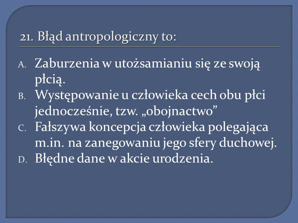21. Błąd antropologiczny to: A. Zaburzenia w utożsamianiu się ze swoją płcią. B. Występowanie u człowieka cech obu płci jednocześnie, tzw. obojnactwo