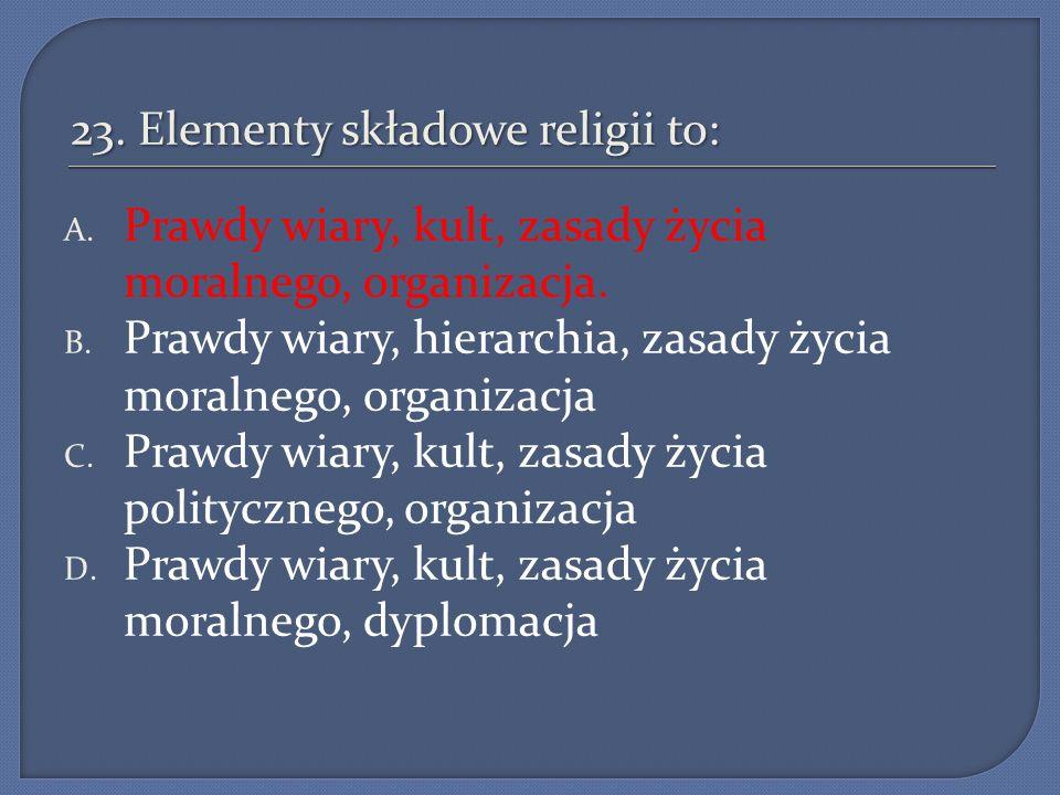 23. Elementy składowe religii to: A. Prawdy wiary, kult, zasady życia moralnego, organizacja. B. Prawdy wiary, hierarchia, zasady życia moralnego, org