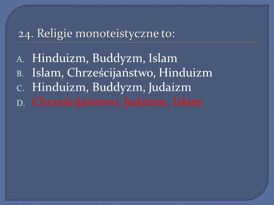 24. Religie monoteistyczne to: A. Hinduizm, Buddyzm, Islam B. Islam, Chrześcijaństwo, Hinduizm C. Hinduizm, Buddyzm, Judaizm D. Chrześcijaństwo, Judai