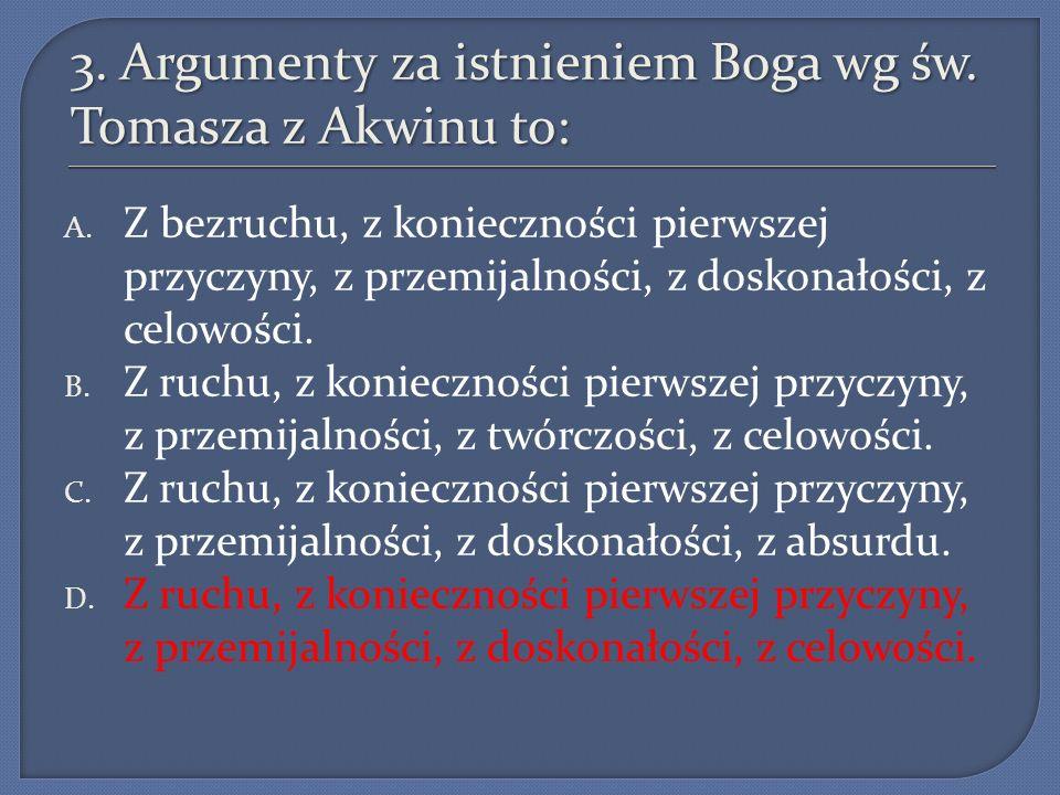 3. Argumenty za istnieniem Boga wg św. Tomasza z Akwinu to: A. Z bezruchu, z konieczności pierwszej przyczyny, z przemijalności, z doskonałości, z cel