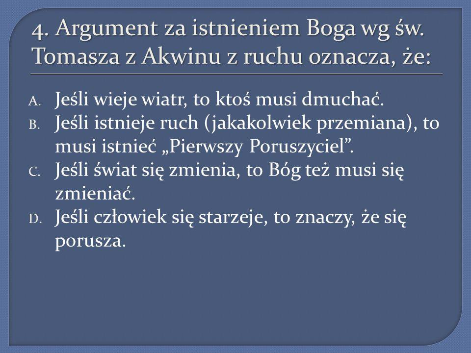 4. Argument za istnieniem Boga wg św. Tomasza z Akwinu z ruchu oznacza, że: A. Jeśli wieje wiatr, to ktoś musi dmuchać. B. Jeśli istnieje ruch (jakako