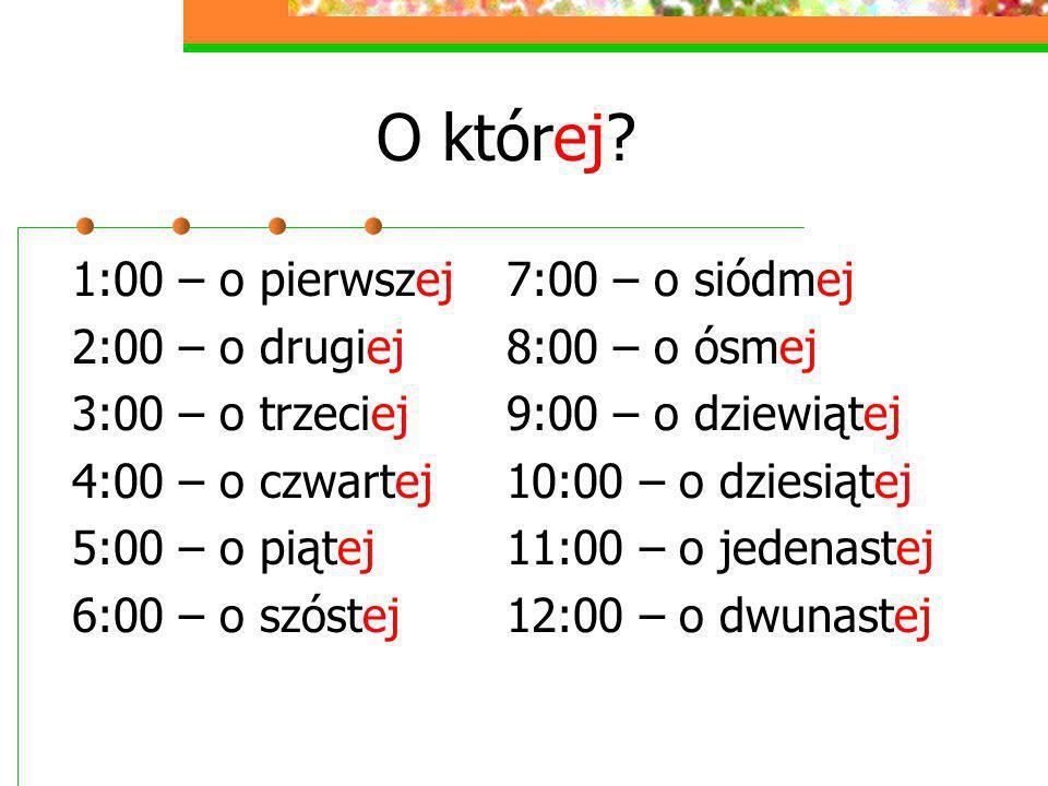 O której? 1:00 – o pierwszej 2:00 – o drugiej 3:00 – o trzeciej 4:00 – o czwartej 5:00 – o piątej 6:00 – o szóstej 7:00 – o siódmej 8:00 – o ósmej 9:0