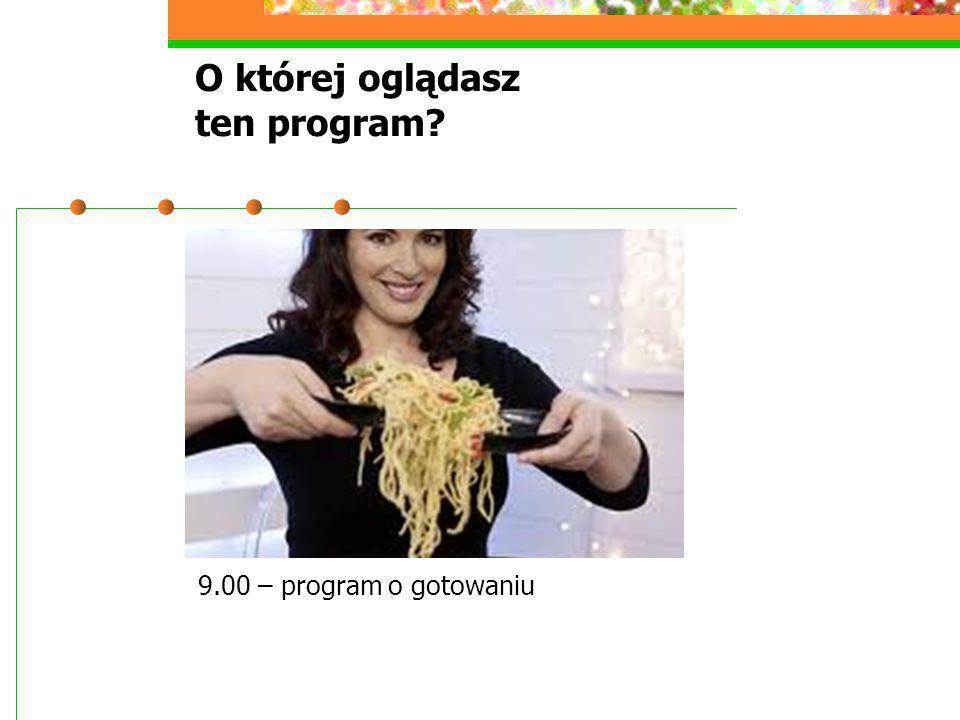 O której oglądasz ten program? 9.00 – program o gotowaniu