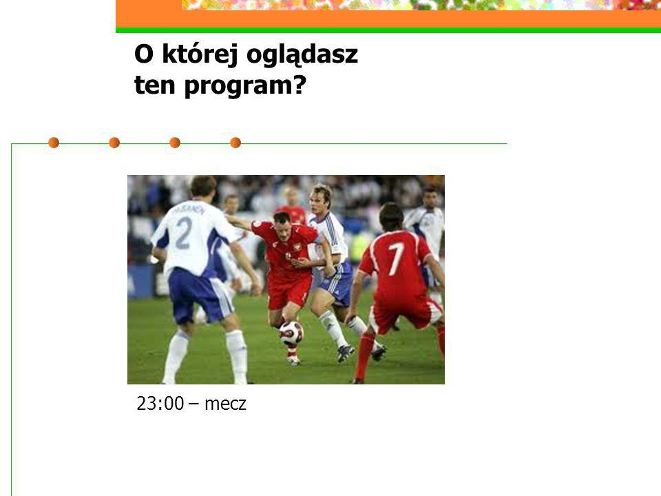 O której oglądasz ten program? 23:00 – mecz
