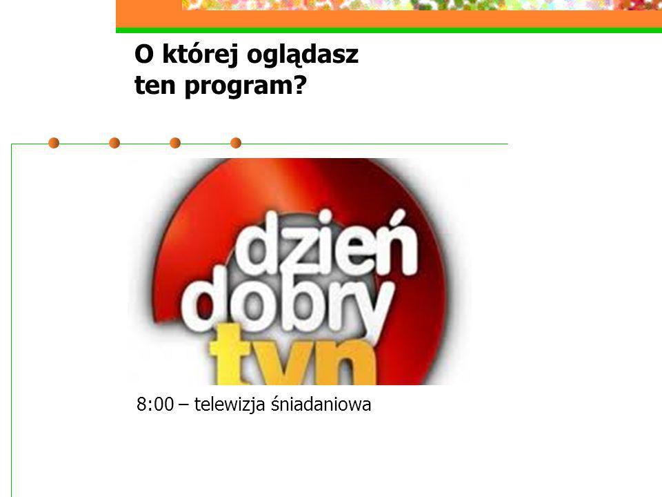 O której oglądasz ten program? 8:00 – telewizja śniadaniowa