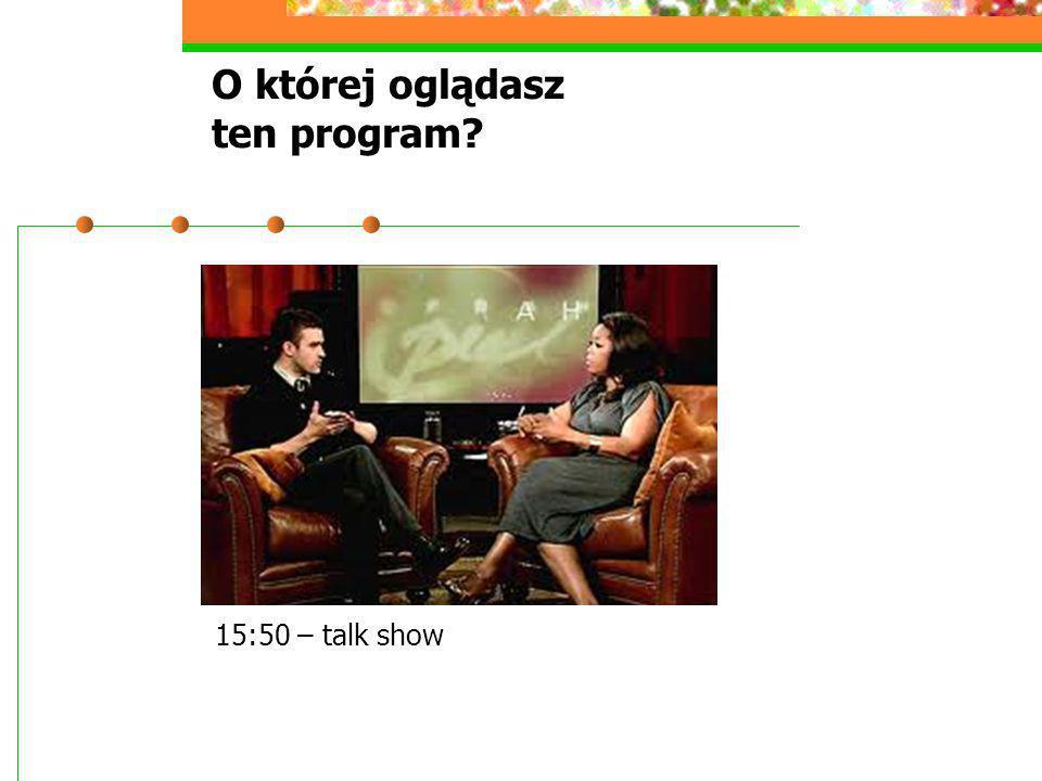 O której oglądasz ten program? 15:50 – talk show
