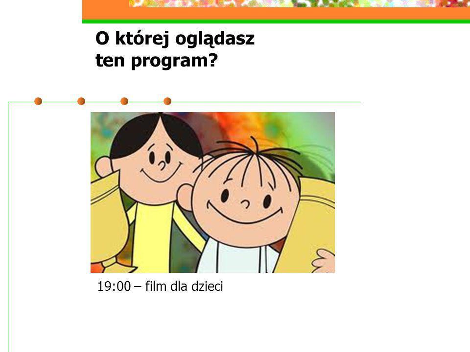 O której oglądasz ten program? 19:00 – film dla dzieci