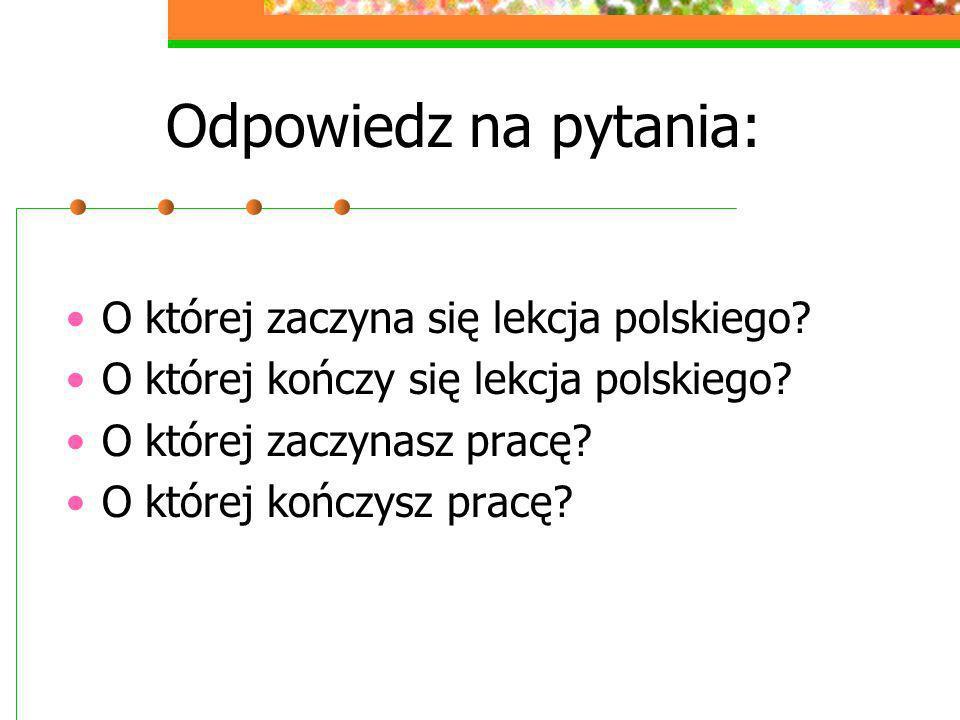 Odpowiedz na pytania: O której zaczyna się lekcja polskiego? O której kończy się lekcja polskiego? O której zaczynasz pracę? O której kończysz pracę?