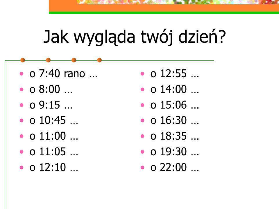Jak wygląda twój dzień? o 7:40 rano … o 8:00 … o 9:15 … o 10:45 … o 11:00 … o 11:05 … o 12:10 … o 12:55 … o 14:00 … o 15:06 … o 16:30 … o 18:35 … o 19