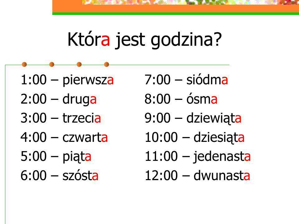 Która jest godzina? 1:00 – pierwsza 2:00 – druga 3:00 – trzecia 4:00 – czwarta 5:00 – piąta 6:00 – szósta 7:00 – siódma 8:00 – ósma 9:00 – dziewiąta 1
