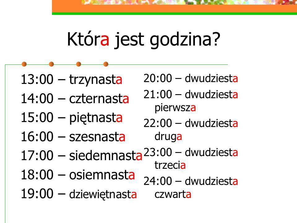 Która jest godzina? 13:00 – trzynasta 14:00 – czternasta 15:00 – piętnasta 16:00 – szesnasta 17:00 – siedemnasta 18:00 – osiemnasta 19:00 – dziewiętna