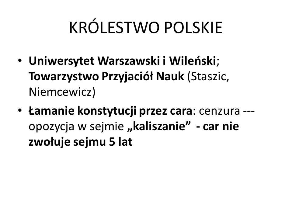 KRÓLESTWO POLSKIE Uniwersytet Warszawski i Wileński; Towarzystwo Przyjaciół Nauk (Staszic, Niemcewicz) Łamanie konstytucji przez cara: cenzura --- opo