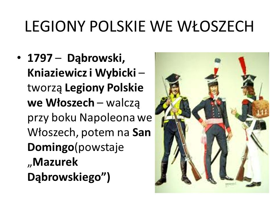 LEGIONY POLSKIE WE WŁOSZECH 1797 – Dąbrowski, Kniaziewicz i Wybicki – tworzą Legiony Polskie we Włoszech – walczą przy boku Napoleona we Włoszech, pot