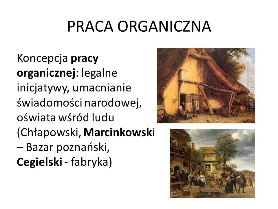 PRACA ORGANICZNA Koncepcja pracy organicznej: legalne inicjatywy, umacnianie świadomości narodowej, oświata wśród ludu (Chłapowski, Marcinkowski – Baz