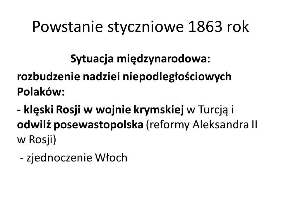 Powstanie styczniowe 1863 rok Sytuacja międzynarodowa: rozbudzenie nadziei niepodległościowych Polaków: - klęski Rosji w wojnie krymskiej w Turcją i o