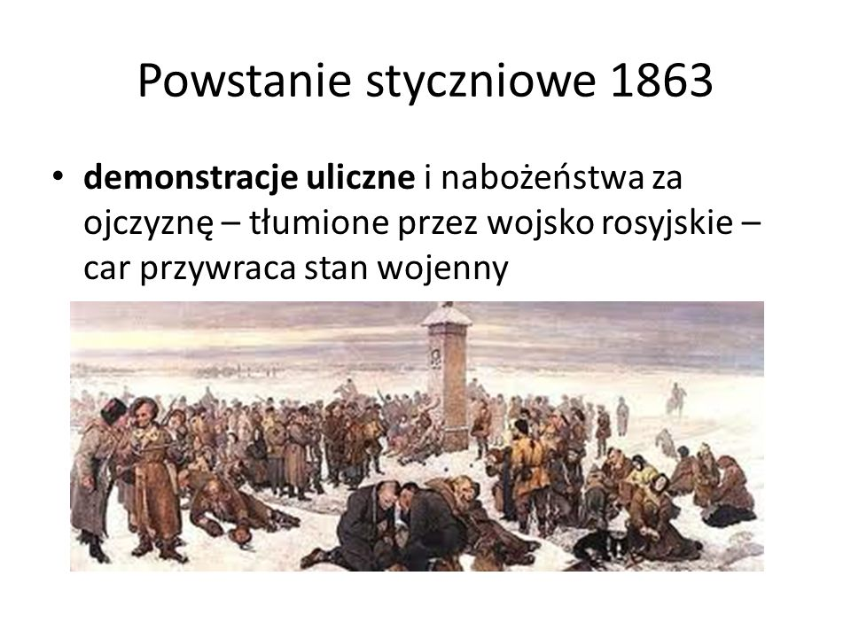 Powstanie styczniowe 1863 demonstracje uliczne i nabożeństwa za ojczyznę – tłumione przez wojsko rosyjskie – car przywraca stan wojenny