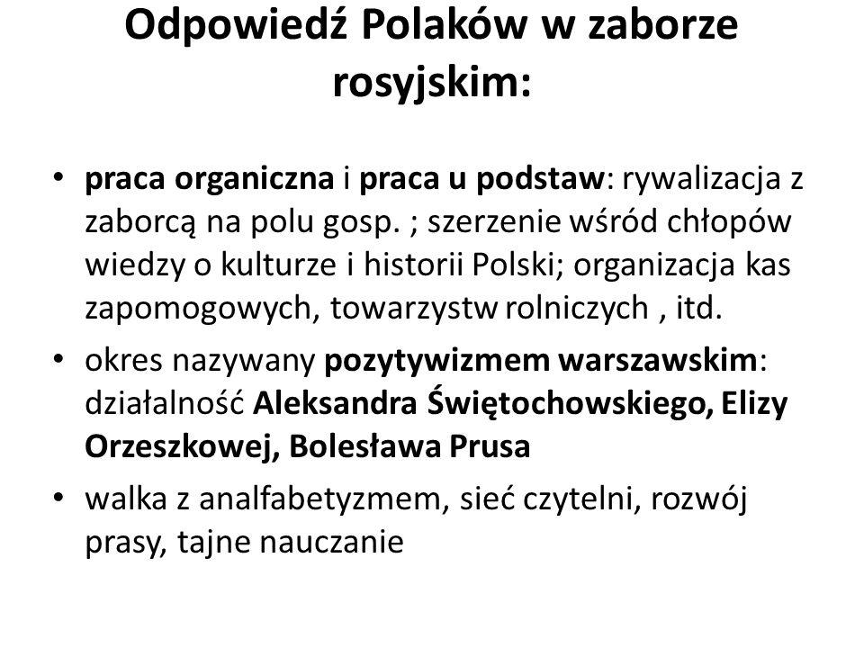 Odpowiedź Polaków w zaborze rosyjskim: praca organiczna i praca u podstaw: rywalizacja z zaborcą na polu gosp. ; szerzenie wśród chłopów wiedzy o kult