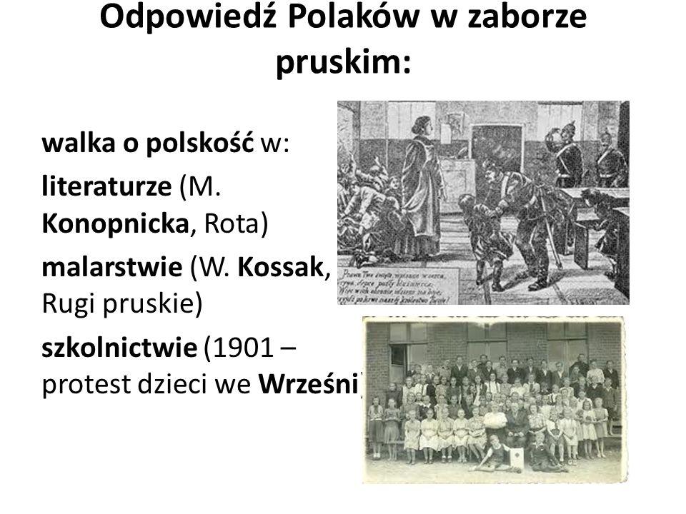 Odpowiedź Polaków w zaborze pruskim: walka o polskość w: literaturze (M. Konopnicka, Rota) malarstwie (W. Kossak, Rugi pruskie) szkolnictwie (1901 – p